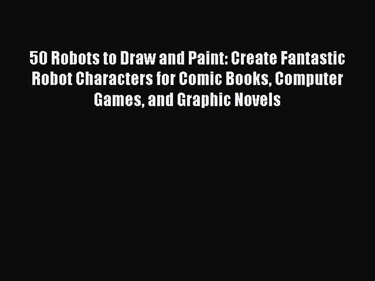 50 Robots to Draw and Paint: Create Fantastic Robot Characters for Comic Books,