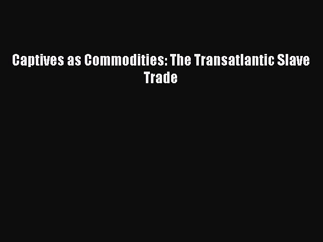 PDF Captives as Commodities: The Transatlantic Slave Trade  Read Online