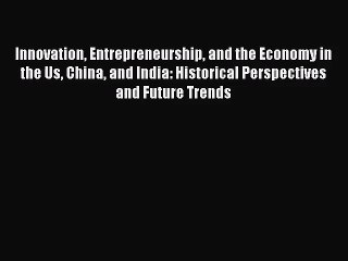 Innovation Entrepreneurship and the Economy in the Us China and India: Historical Perspectives