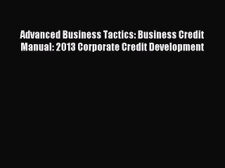 Advanced Business Tactics: Business Credit Manual: 2013 Corporate Credit Development [Download]