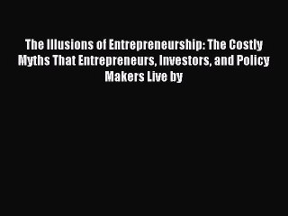 The Illusions of Entrepreneurship: The Costly Myths That Entrepreneurs Investors and Policy