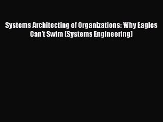 Systems Architecting of Organizations: Why Eagles Can't Swim (Systems Engineering) [Download]