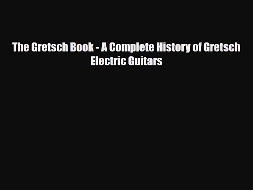 PDF Download The Gretsch Book – A Complete History of Gretsch Electric Guitars PDF Full Ebook