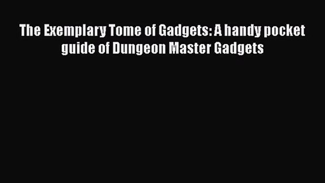 The Exemplary Tome of Gadgets: A handy pocket guide of Dungeon Master Gadgets [Read] Full Ebook