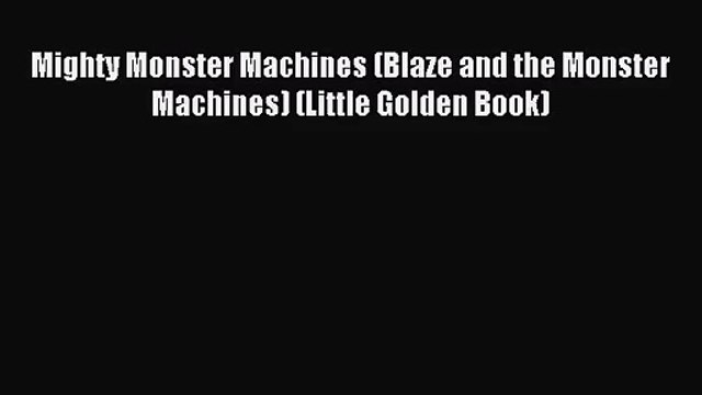 [PDF Download] Mighty Monster Machines (Blaze and the Monster Machines) (Little Golden Book)