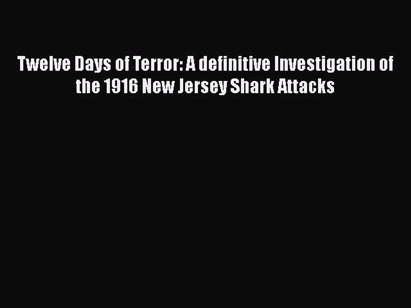 PDF Download Twelve Days of Terror: A definitive Investigation of the 1916 New Jersey Shark
