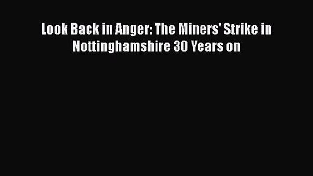 [PDF Download] Look Back in Anger: The Miners' Strike in Nottinghamshire 30 Years on [Read]
