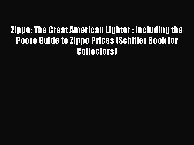 Read Zippo: The Great American Lighter : Including the Poore Guide to Zippo Prices (Schiffer