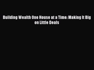 [PDF Download] Building Wealth One House at a Time: Making It Big on Little Deals [Read] Full