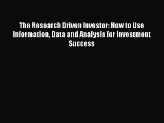 [PDF Download] The Research Driven Investor: How to Use Information Data and Analysis for Investment
