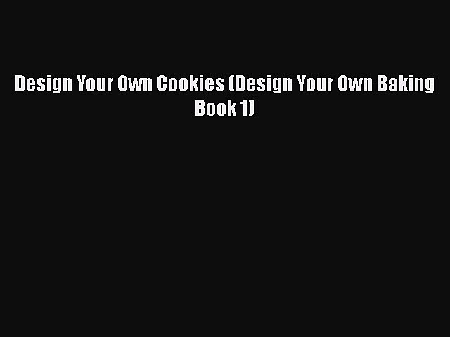 PDF Download Design Your Own Cookies (Design Your Own Baking Book 1) PDF Full Ebook
