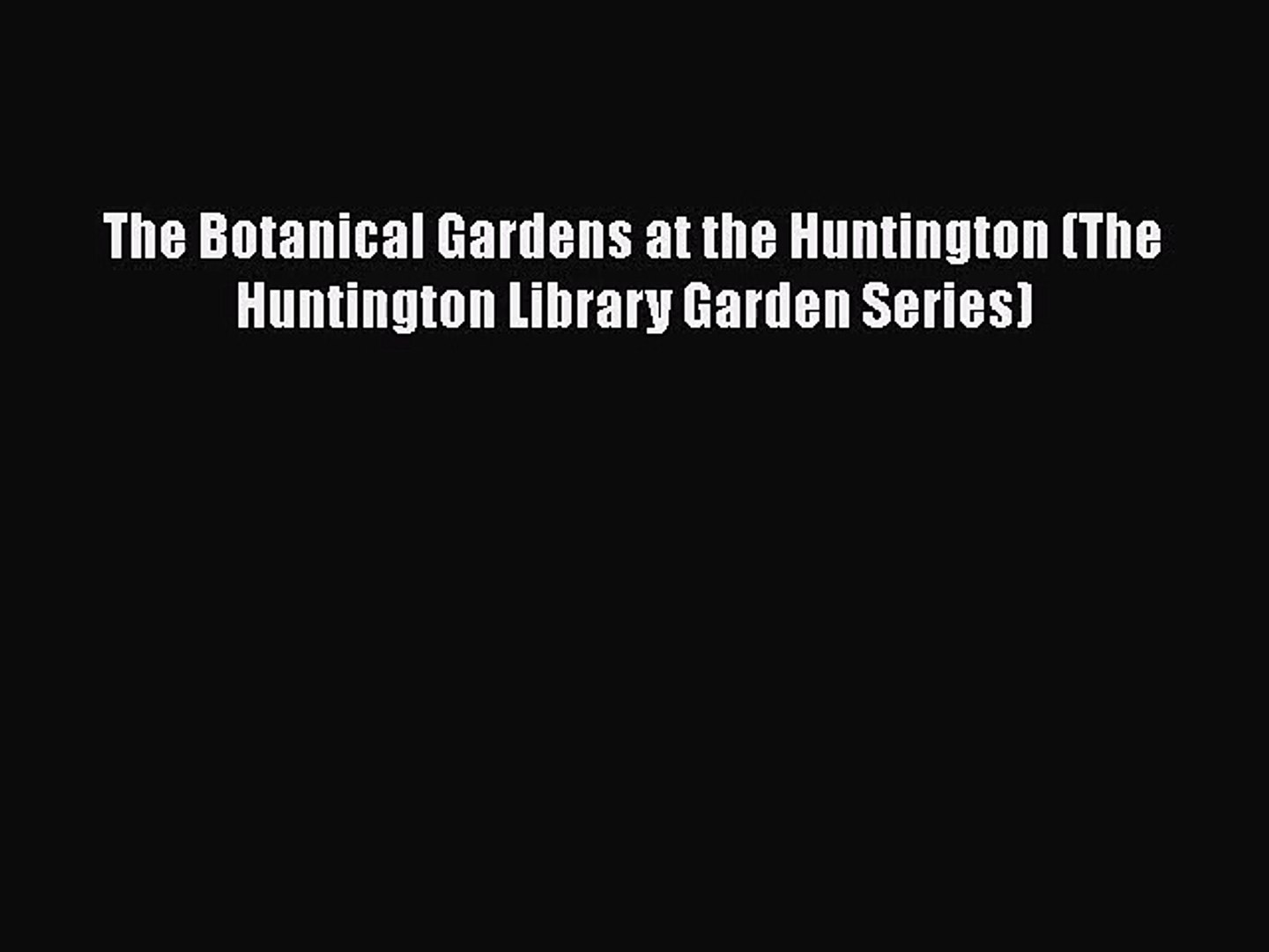 PDF Download The Botanical Gardens at the Huntington (The Huntington Library Garden Series)