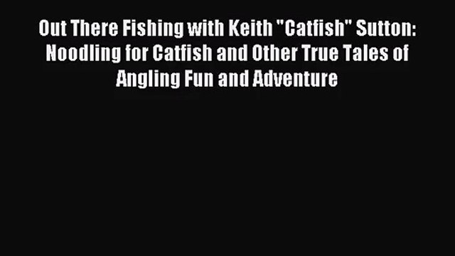 [PDF Download] Out There Fishing with Keith Catfish Sutton: Noodling for Catfish and Other