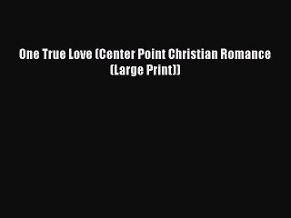 [PDF Download] One True Love (Center Point Christian Romance (Large Print)) [PDF] Full Ebook