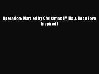 [PDF Download] Operation: Married by Christmas (Mills & Boon Love Inspired) [PDF] Online