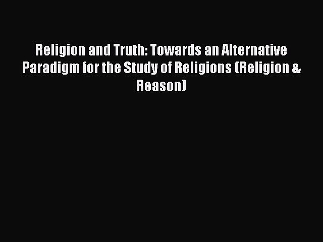 Download Religion and Truth: Towards an Alternative Paradigm for the Study of Religions (Religion