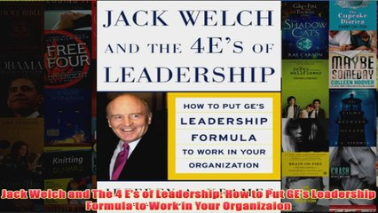 Jack Welch and The 4 Es of Leadership How to Put GEs Leadership Formula to Work in Your Organizaion