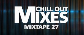 Chill Out Mixes MIXTAPE 27 (Audio Mix)