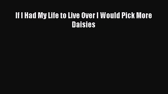 [PDF Download] If I Had My Life to Live Over I Would Pick More Daisies [PDF] Online