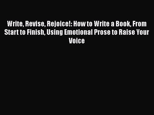 Write Revise Rejoice!: How to Write a Book From Start to Finish Using Emotional Prose to Raise