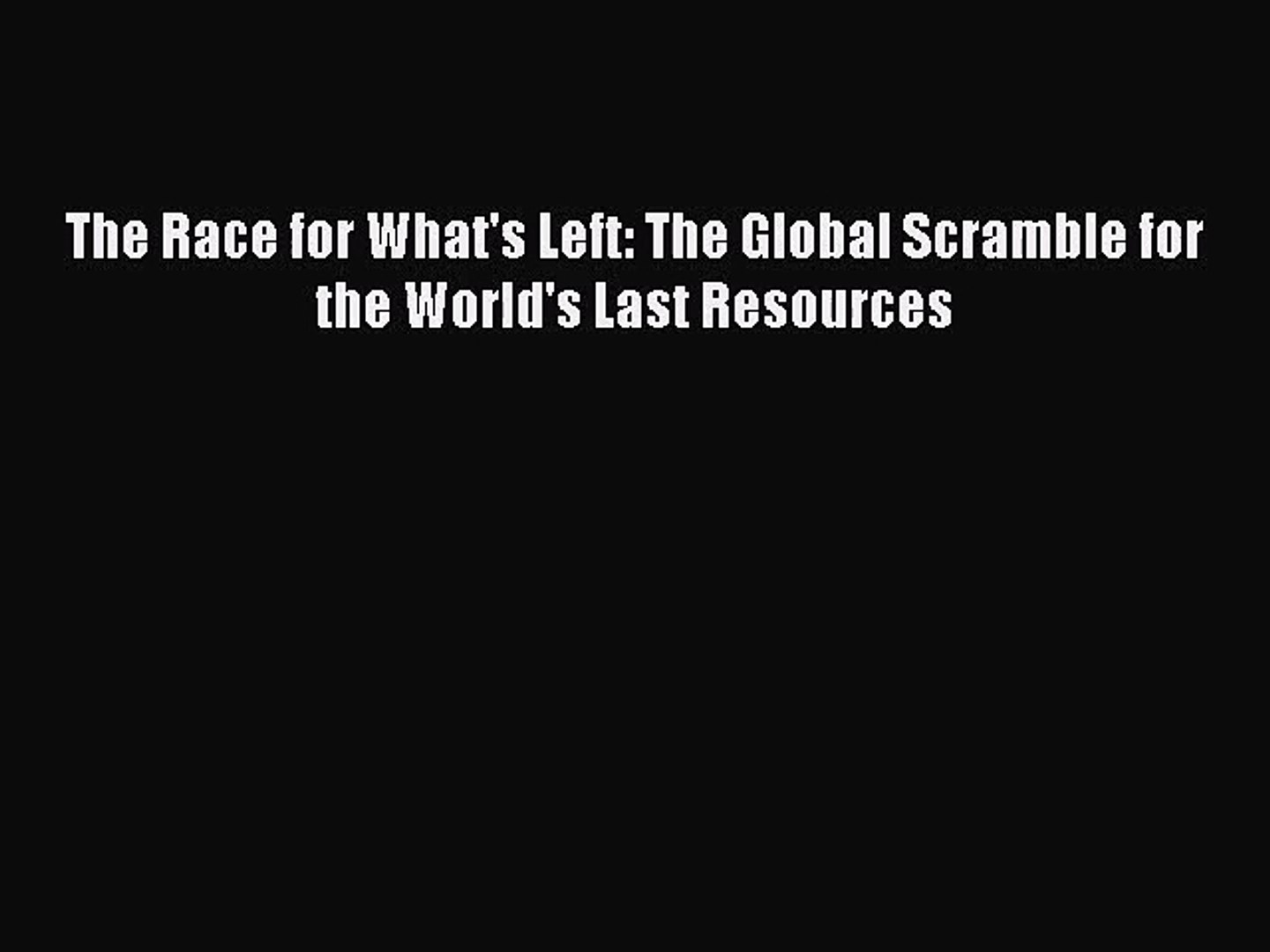 [PDF Download] The Race for What's Left: The Global Scramble for the World's Last Resource