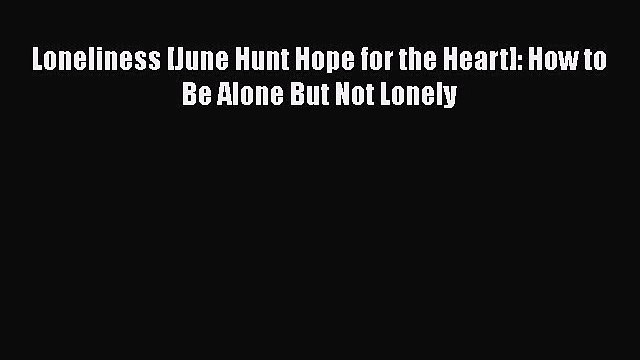 Loneliness [June Hunt Hope for the Heart]: How to Be Alone But Not Lonely [PDF Download] Full