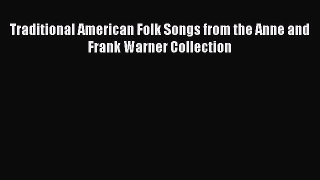 PDF Download Traditional American Folk Songs from the Anne and Frank Warner Collection Download