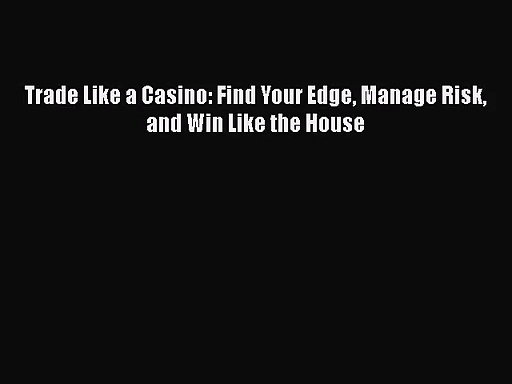 Download Trade Like a Casino: Find Your Edge Manage Risk and Win Like the House Ebook Free