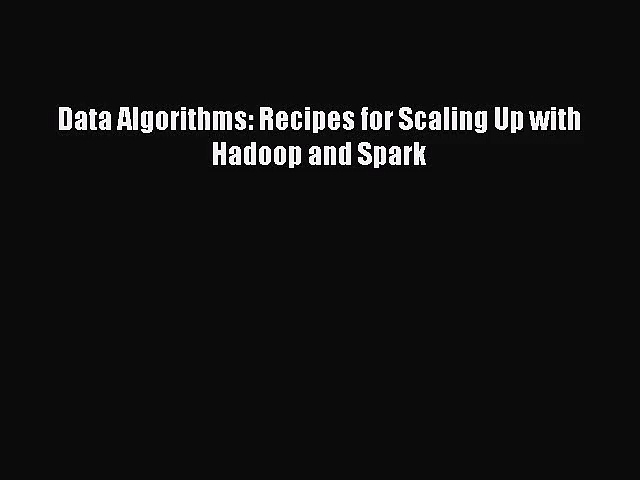 [PDF Download] Data Algorithms: Recipes for Scaling Up with Hadoop and Spark [Download] Online