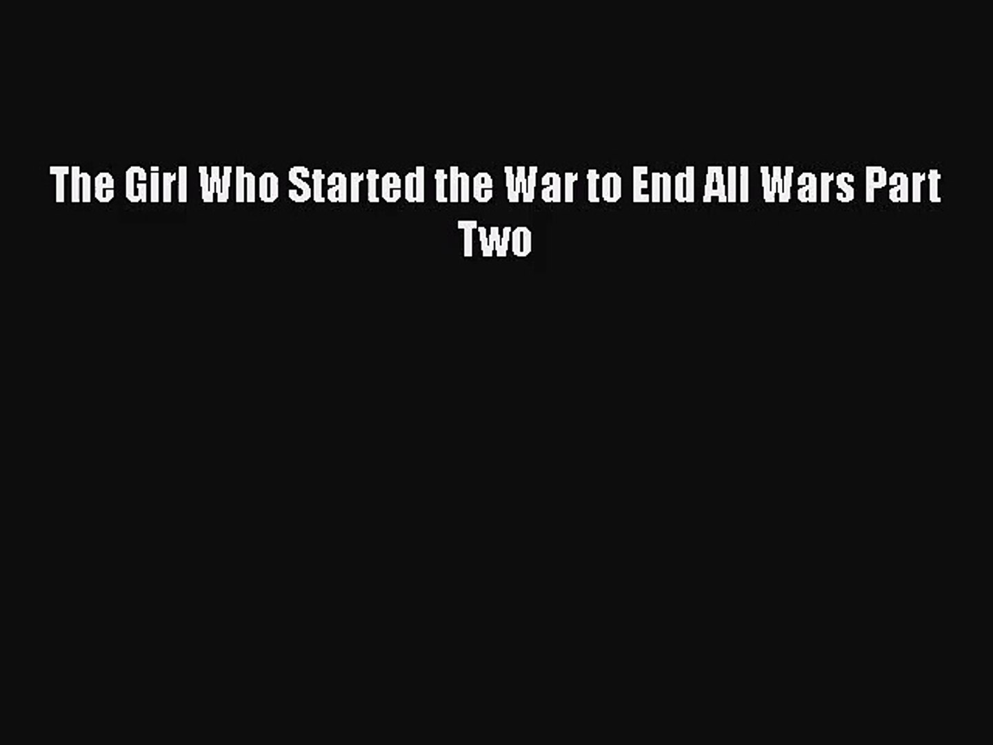 The Girl Who Started the War to End All Wars Part Two [Read] Online