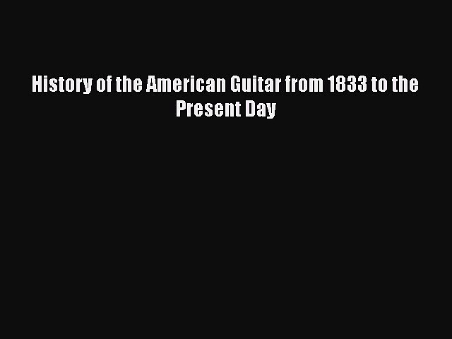 PDF Download History of the American Guitar from 1833 to the Present Day Read Full Ebook