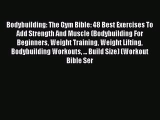 Read Bodybuilding: The Gym Bible: 48 Best Exercises To Add Strength And Muscle (Bodybuilding