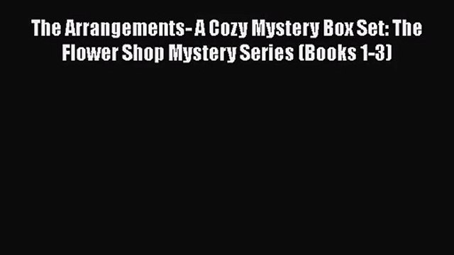 [PDF Download] The Arrangements- A Cozy Mystery Box Set: The Flower Shop Mystery Series (Books