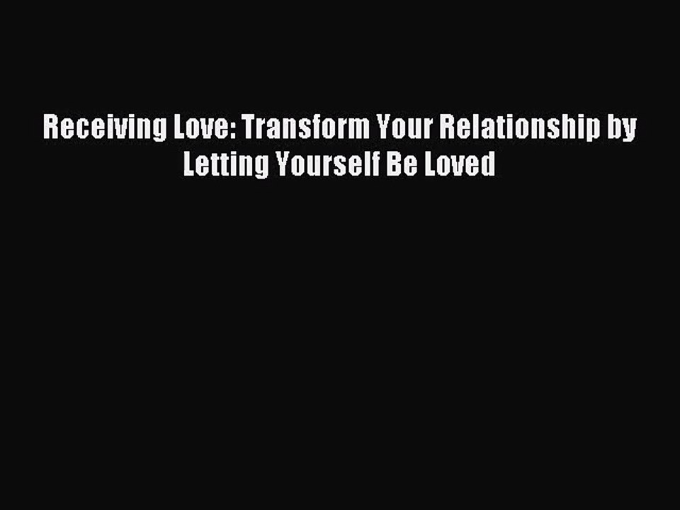 Receiving Love Transform Your Relationship by Letting Yourself Be Loved