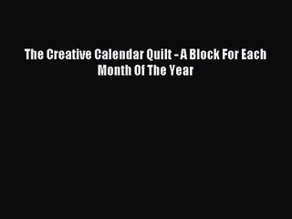 Pdf Download The Creative Calendar Quilt A Block For Each Month Of The Year Pdf Online