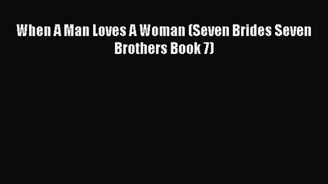 [PDF Download] When A Man Loves A Woman (Seven Brides Seven Brothers Book 7) [Download] Online