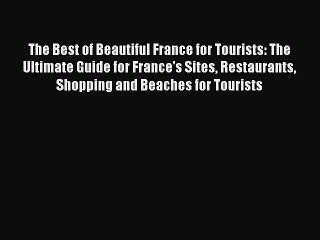 Read The Best of Beautiful France for Tourists: The Ultimate Guide for France's Sites Restaurants