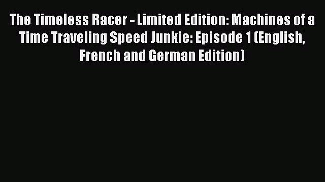 [PDF Download] The Timeless Racer - Limited Edition: Machines of a Time Traveling Speed Junkie: