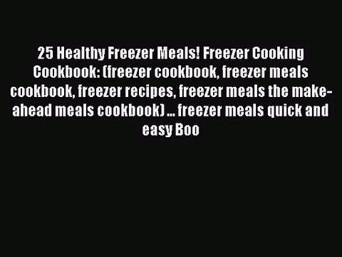 Download 25 Healthy Freezer Meals! Freezer Cooking Cookbook: (freezer cookbook freezer meals