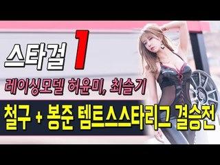 [1] 철구 + 봉준 템트스 스타리그 스타걸 레이싱모델 허윤미, 최슬기 - 허윤미허니TV