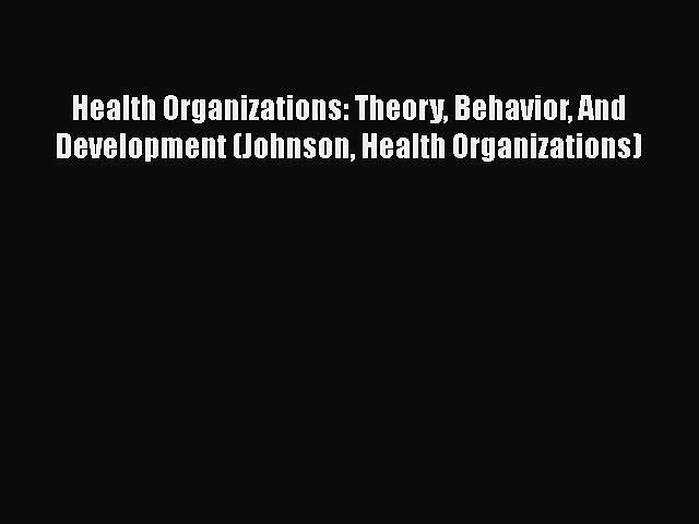 [PDF Download] Health Organizations: Theory Behavior And Development (Johnson Health Organizations)