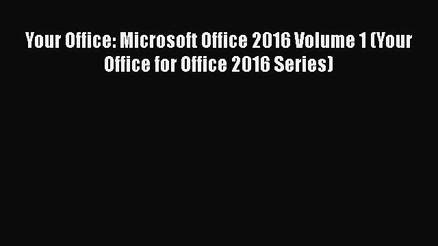 [PDF Download] Your Office: Microsoft Office 2016 Volume 1 (Your Office for Office 2016 Series)
