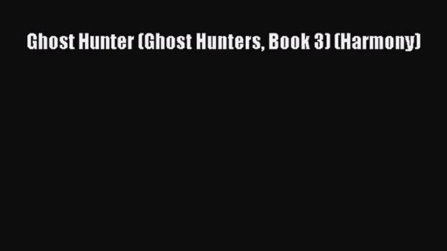 [PDF Download] Ghost Hunter (Ghost Hunters Book 3) (Harmony) [Read] Full Ebook