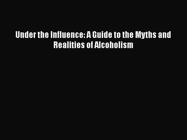 [PDF Download] Under the Influence: A Guide to the Myths and Realities of Alcoholism [Download]