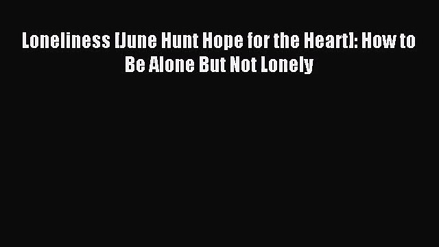 [PDF Download] Loneliness [June Hunt Hope for the Heart]: How to Be Alone But Not Lonely [PDF]
