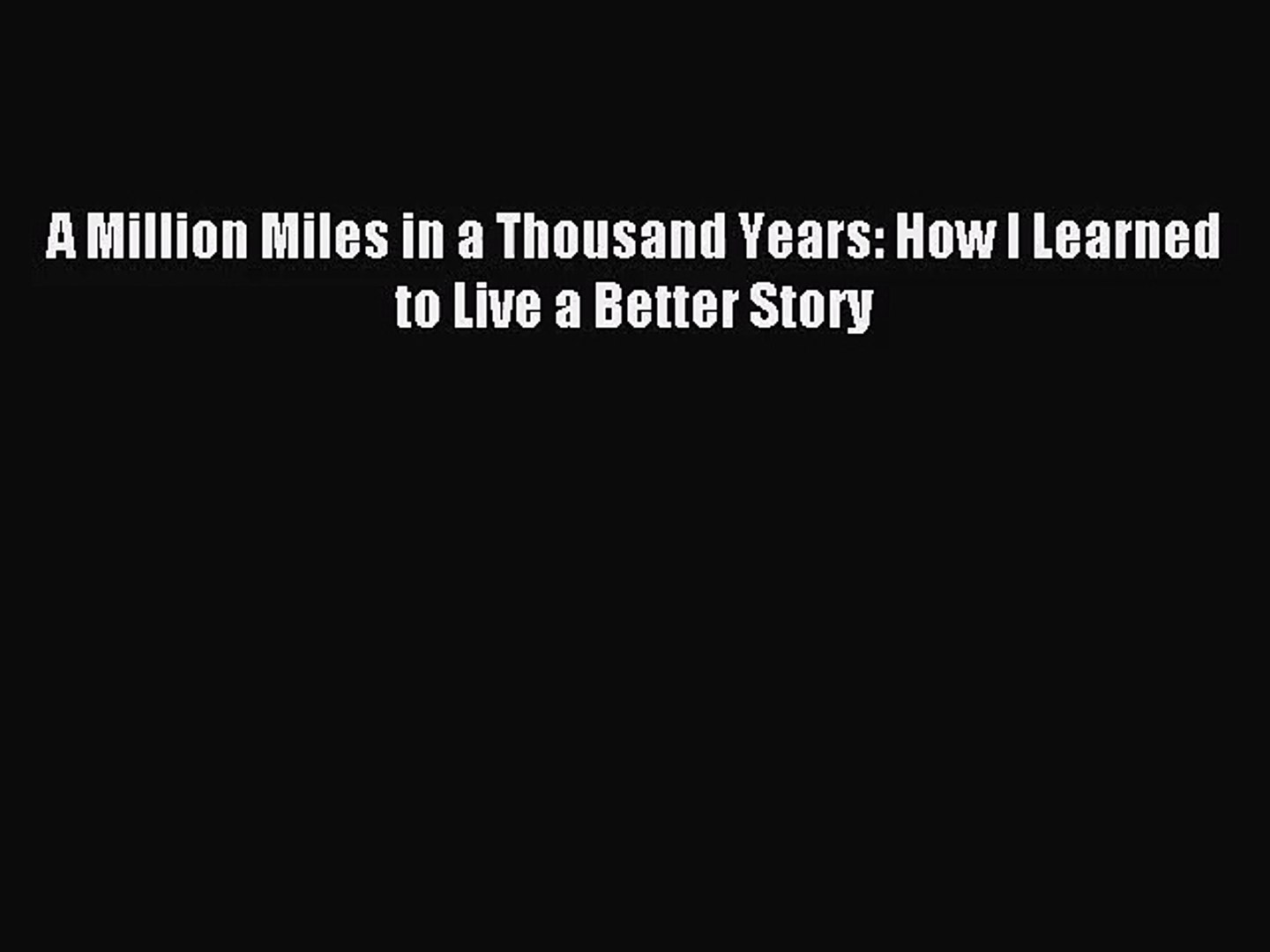 [PDF Download] A Million Miles in a Thousand Years: How I Learned to Live a Better Story [Read]