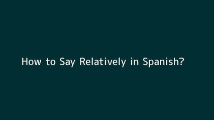 How to say Relatively in Spanish