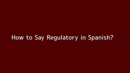 How to say Regulatory in Spanish