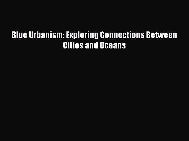 [PDF Download] Blue Urbanism: Exploring Connections Between Cities and Oceans [PDF] Online   Godialy.com