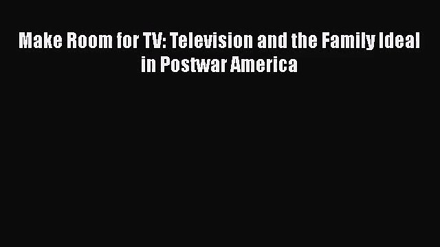 [PDF Download] Make Room for TV: Television and the Family Ideal in Postwar America [PDF] Online